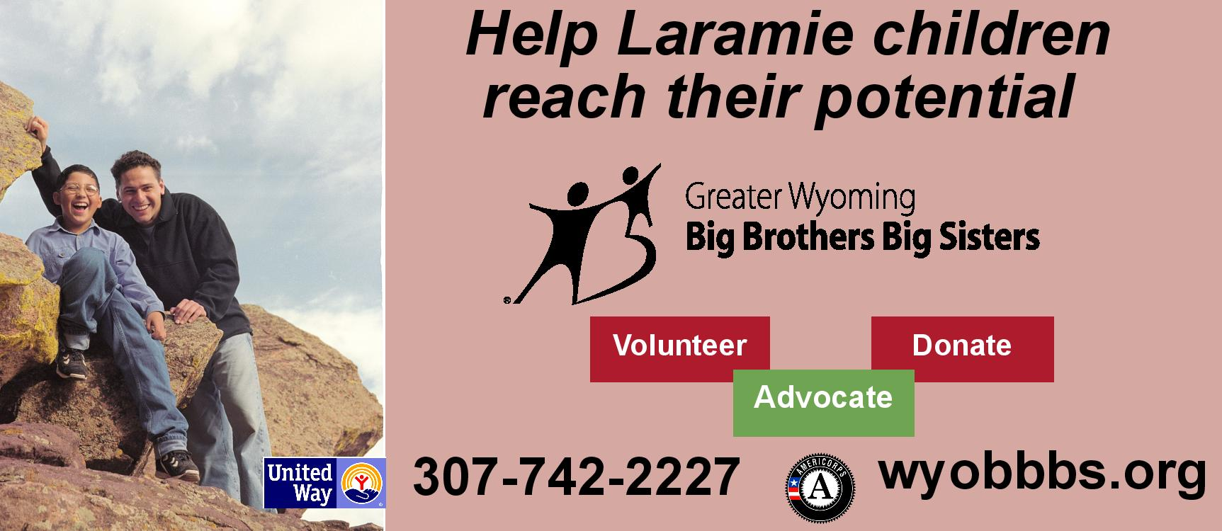 Help Laramie children reach their potential.  Greater Wyoming Big Brothers Big Sisters.  Go to wyobbbs.org or call 307-742-2227.